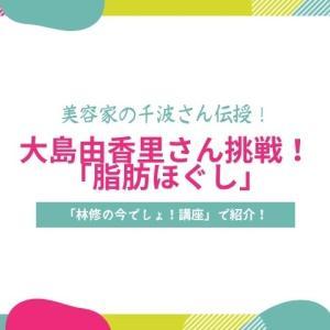 【林修今でしょ講座】千波さんの脂肪ほぐしのやり方紹介!大島由香里さん挑戦