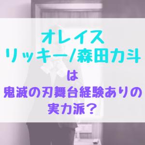 オレイスリッキー/森田力斗は鬼滅の刃舞台経験ありの実力派?