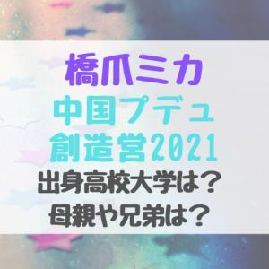 橋爪ミカ/中国プデュ創造営2021出身高校大学は?母親や兄弟は?