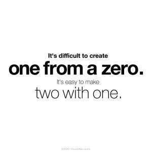 0から1を創るのは難しい。1から2を作ることは容易い。