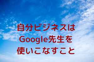 自分ビジネスはGoogle先生を使いこなすこと