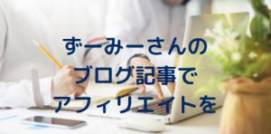 ずーみーさんのブログ記事でアフィリエイトを