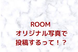 ROOM オリジナル写真で投稿するって!?