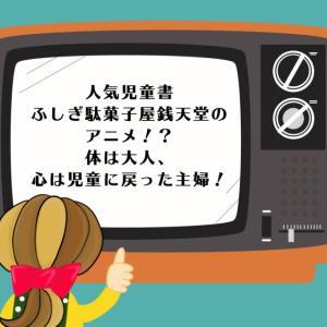 人気児童書ふしぎ駄菓子屋銭天堂のアニメ!?体は大人、心は児童に戻った主婦!