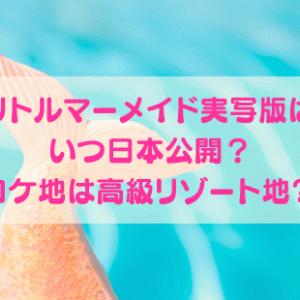 リトルマーメイド実写版はいつ日本公開?ロケ地は高級リゾート地?!