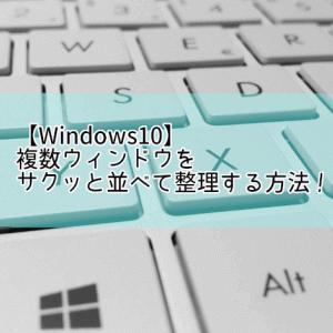 【Windows10】複数ウィンドウをサクッと並べて整理する方法!