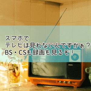 スマホでテレビは見れないんですかぁ?BS・CSも録画も見るぞ!