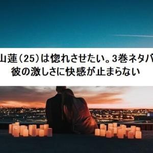 篠山蓮(25)は惚れさせたい。3巻ネタバレ 彼の激しさに快感が止まらない