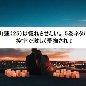 篠山蓮(25)は惚れさせたい。5巻ネタバレ 控室で激しく愛撫されて