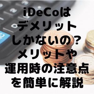iDeCoはデメリットしかないの?メリットや運用時の注意点を簡単に解説