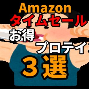 【保存版】Amazonタイムセールでお得に買えるプロテイン3選!