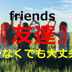 【経験談】友達って必要?友達は少なくてもいい理由を解説します