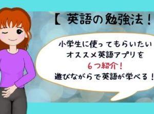 小学生に使ってもらいたいオススメ英語アプリを6つ紹介!遊びながらで英語が学べる!