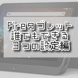 Fireタブレット オススメ3つの使用前設定!!