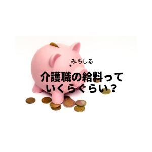 【未経験者】介護職の給料っていくらぐらい?