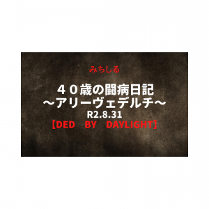 40歳の闘病日記~アリーヴェデルチ~【DEAD BY DAYLIGHT】R2.8.31