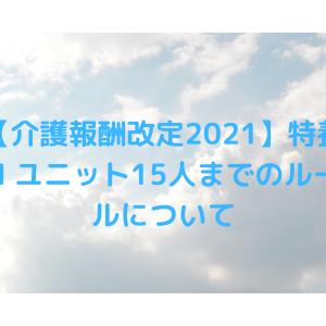 【介護報酬改定2021】特養1ユニット15人までのルールについて