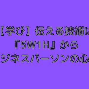 【学び】伝える技術は『5W1H』から(ビジネスパーソンの心得)