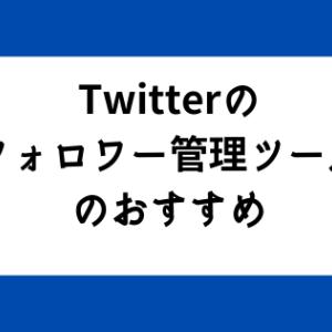 Twitteのフォロワー管理は何が良いのか フォロワー管理のおすすめツール