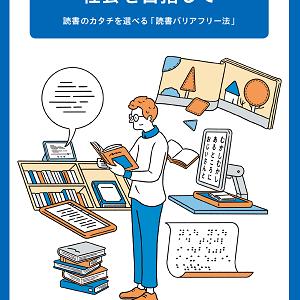 【文部科学省】誰もが読書をできる社会を目指して~読書のカタチを選べる「読書バリアフリー法」~(啓発用リーフレット)