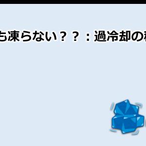 【vol.5】0℃以下でも凍らない??:過冷却の秘密