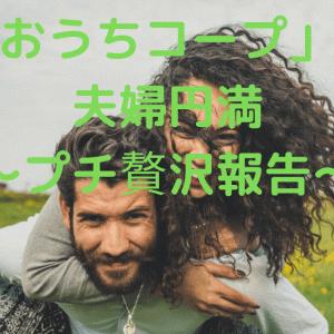 「おうちコープ」で夫婦円満 ~プチ贅沢報告~