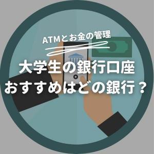 大学生におすすめの銀行口座は?ATMとお金の管理のしやすさで選ぶべし