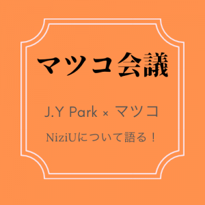 【マツコ会議】J.Y ParkとマツコがNiziUを語る•••!(2020.9.19放送)