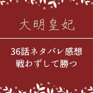 大明皇妃36話ネタバレとあらすじ感想!戦わずして勝つ