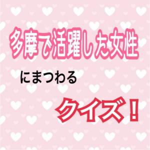 多摩・武蔵野検定#15〜テーマ「多摩で活躍した女性」