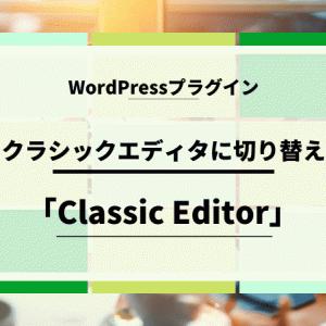 【WordPress】クラシックエディタに切り替えできるプラグイン!