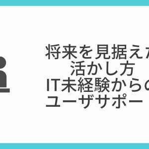 【将来を見据えた活かし方】IT未経験からのユーザサポート