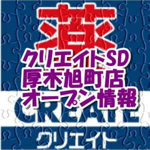 クリエイトエス・ディー厚木旭町店新規オープン情報!場所・アクセスやチラシ・アルバイト情報