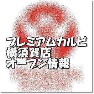 プレミアムカルビ横須賀店新規オープン情報!場所・アクセスとアルバイト情報