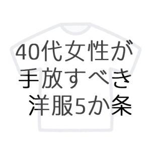 40代女性が手放すべき洋服5か条【クローゼットのお片付け】