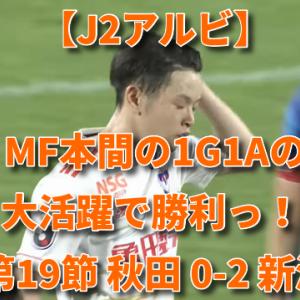 【J2アルビ】MF本間の1G1Aの大活躍で勝利っ! 第19節 秋田 0-2 新潟