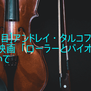 [1作目]アンドレイ・タルコフスキー短編映画「ローラーとバイオリン」について