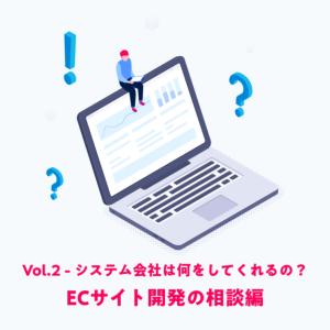 Vol.2 –  [ ECサイト開発の相談編 ] システム会社は何をしてくれるの?