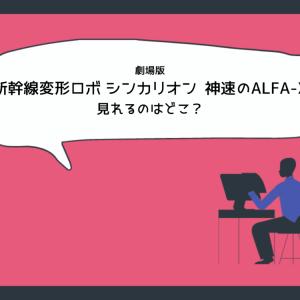 劇場版/映画『新幹線変形ロボ シンカリオン 未来からきた神速のALFA-X』のフル動画を無料視聴できるのはどこ?