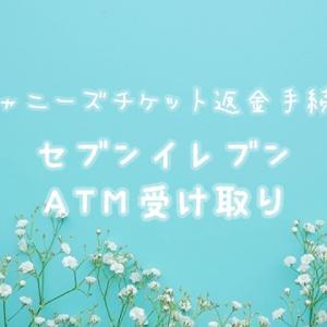 【ジャニーズチケット返金】セブンイレブンATM受け取り【手順方法】