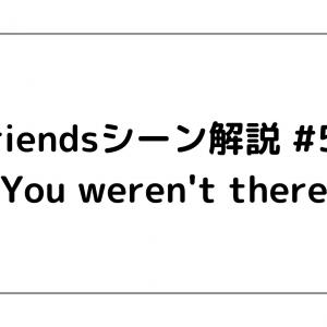 Friendsシーン解説 #50 「You weren't there」
