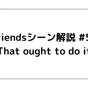 Friendsシーン解説 #54 「That ought to do it」