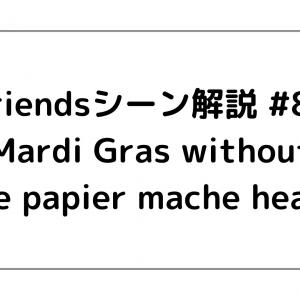 Friends(フレンズ)シーン解説 #88 「Mardi Gras without the papier-mache heads」