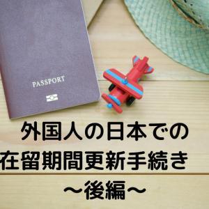 日本で外国人の在留期間更新の手続きをしました!~後編~