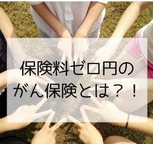 保険料ゼロ円のがん保険とは?!