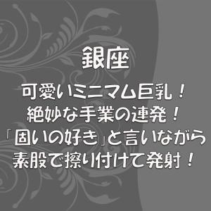 【No.318】銀座 可愛いミニマム巨乳!絶妙な手業の連発!「固いの好き」と言いながら素股で擦り付けて発射!