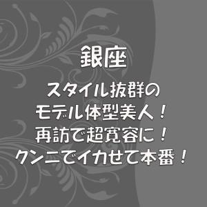【No.458】銀座 スタイル抜群のモデル体型美人!再訪で超寛容に!クンニでイカせて本番!