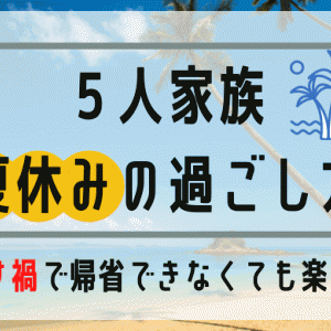 【転勤族】帰省出来ないコロナ禍での夏休みの過ごし方