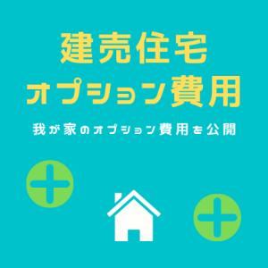 建売住宅オプション費用を公開!東栄住宅の我が家の場合【おすすめ&失敗例】