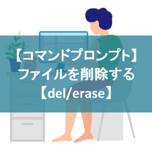 【コマンドプロンプト】ファイルを削除する【del/erase】